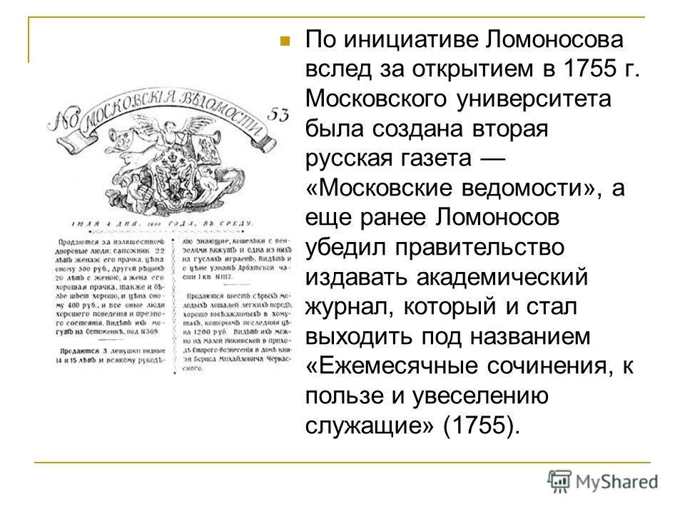 По инициативе Ломоносова вслед за открытием в 1755 г. Московского университета была создана вторая русская газета «Московские ведомости», а еще ранее Ломоносов убедил правительство издавать академический журнал, который и стал выходить под названием