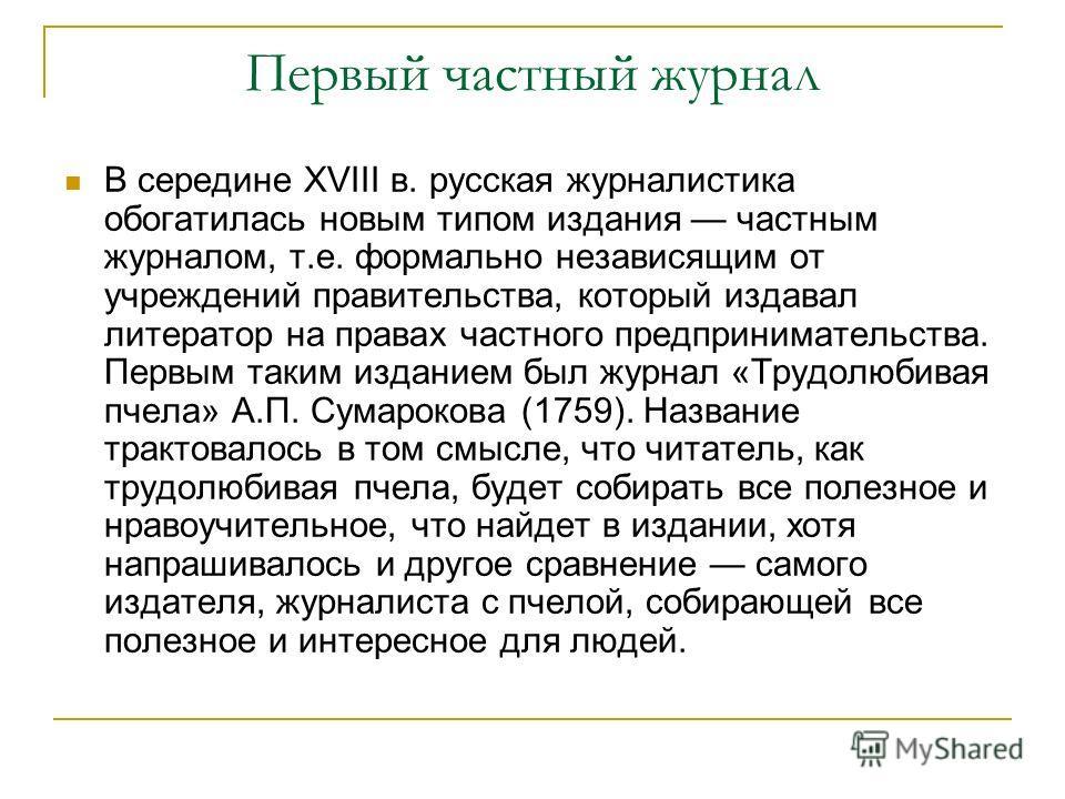 Первый частный журнал В середине XVIII в. русская журналистика обогатилась новым типом издания частным журналом, т.е. формально независящим от учреждений правительства, который издавал литератор на правах частного предпринимательства. Первым таким из