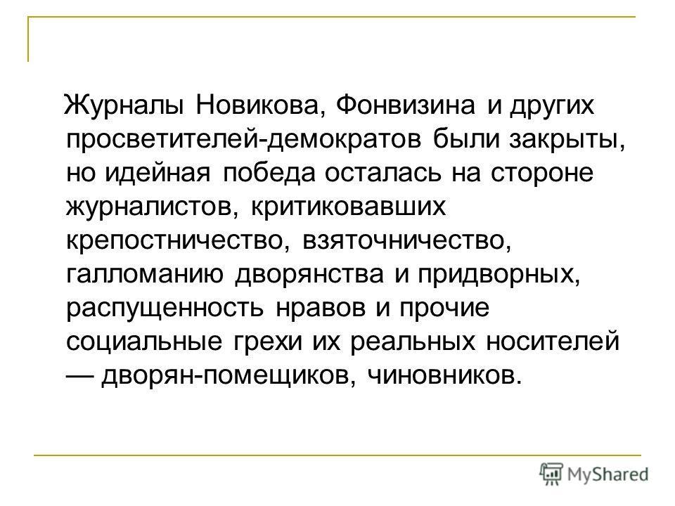 Журналы Новикова, Фонвизина и других просветителей-демократов были закрыты, но идейная победа осталась на стороне журналистов, критиковавших крепостничество, взяточничество, галломанию дворянства и придворных, распущенность нравов и прочие социальные