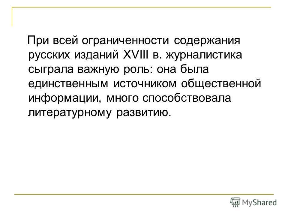 При всей ограниченности содержания русских изданий XVIII в. журналистика сыграла важную роль: она была единственным источником общественной информации, много способствовала литературному развитию.