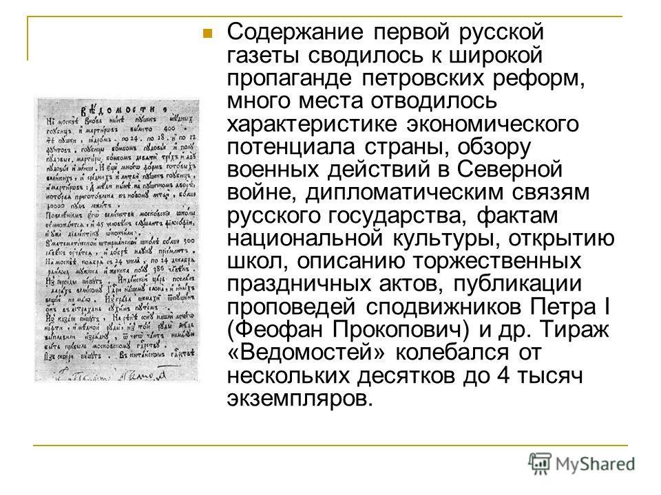 Содержание первой русской газеты сводилось к широкой пропаганде петровских реформ, много места отводилось характеристике экономического потенциала страны, обзору военных действий в Северной войне, дипломатическим связям русского государства, фактам н