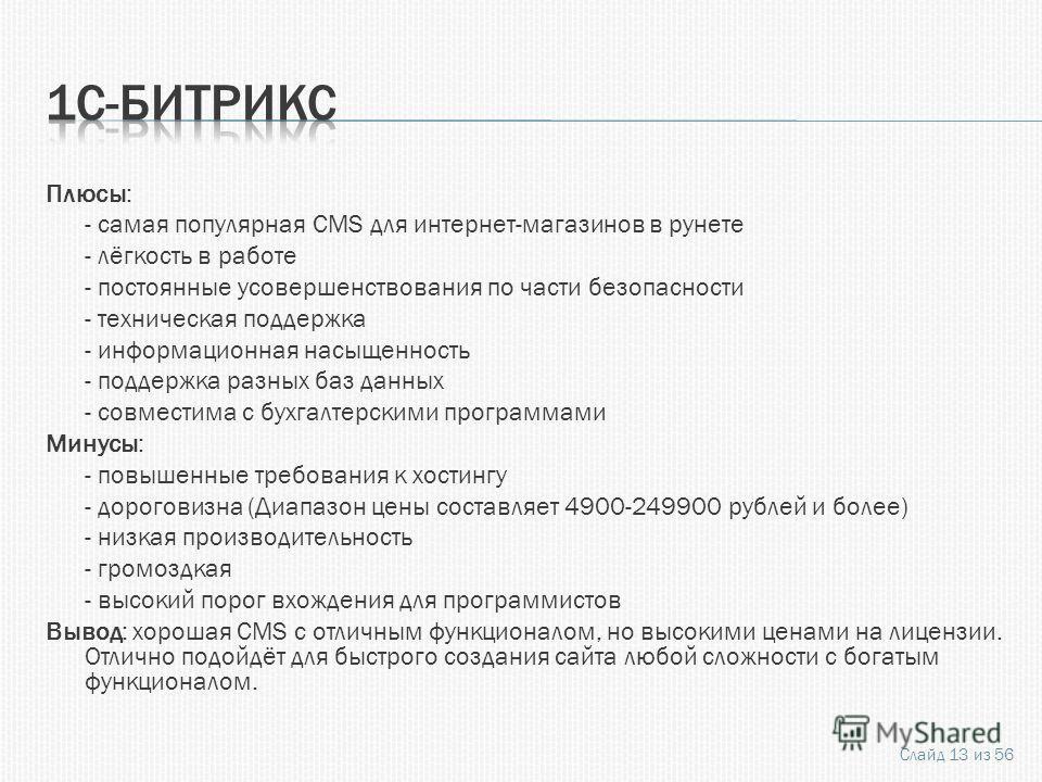 Плюсы: - самая популярная CMS для интернет-магазинов в рунете - лёгкость в работе - постоянные усовершенствования по части безопасности - техническая поддержка - информационная насыщенность - поддержка разных баз данных - совместима с бухгалтерскими