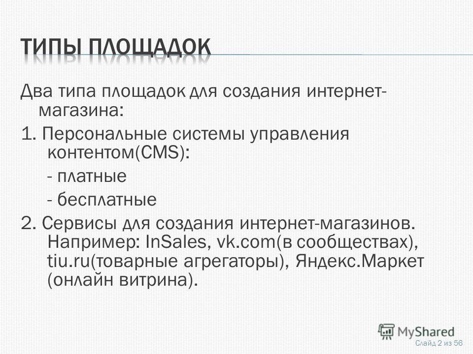 Два типа площадок для создания интернет- магазина: 1. Персональные системы управления контентом(CMS): - платные - бесплатные 2. Сервисы для создания интернет-магазинов. Например: InSales, vk.com(в сообществах), tiu.ru(товарные агрегаторы), Яндекс.Мар