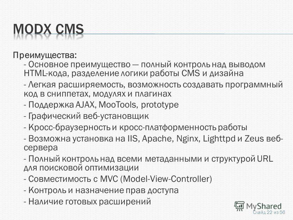 Преимущества: - Основное преимущество полный контроль над выводом HTML-кода, разделение логики работы CMS и дизайна - Легкая расширяемость, возможность создавать программный код в сниппетах, модулях и плагинах - Поддержка AJAX, MooTools, prototype -