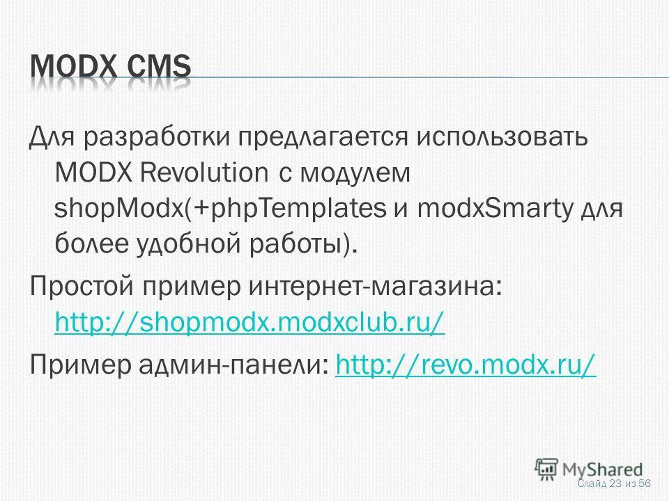 Для разработки предлагается использовать MODX Revolution с модулем shopModx(+phpTemplates и modxSmarty для более удобной работы). Простой пример интернет-магазина: http://shopmodx.modxclub.ru/ http://shopmodx.modxclub.ru/ Пример админ-панели: http://