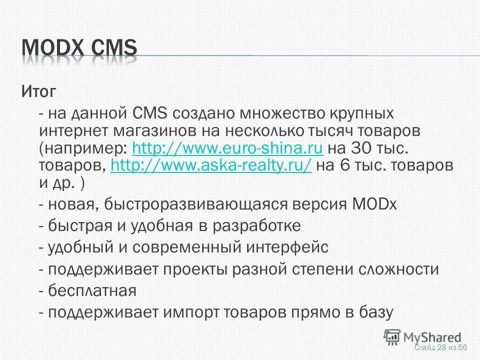 Итог - на данной CMS создано множество крупных интернет магазинов на несколько тысяч товаров (например: http://www.euro-shina.ru на 30 тыс. товаров, http://www.aska-realty.ru/ на 6 тыс. товаров и др. )http://www.euro-shina.ruhttp://www.aska-realty.ru