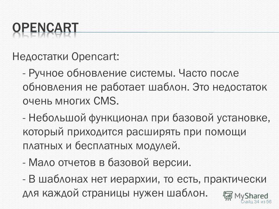 Недостатки Opencart: - Ручное обновление системы. Часто после обновления не работает шаблон. Это недостаток очень многих CMS. - Небольшой функционал при базовой установке, который приходится расширять при помощи платных и бесплатных модулей. - Мало о