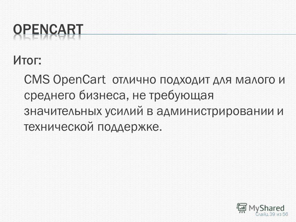 Итог: CMS OpenCart отлично подходит для малого и среднего бизнеса, не требующая значительных усилий в администрировании и технической поддержке. Слайд 39 из 56
