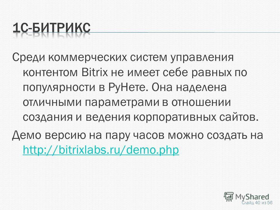Среди коммерческих систем управления контентом Bitrix не имеет себе равных по популярности в РуНете. Она наделена отличными параметрами в отношении создания и ведения корпоративных сайтов. Демо версию на пару часов можно создать на http://bitrixlabs.