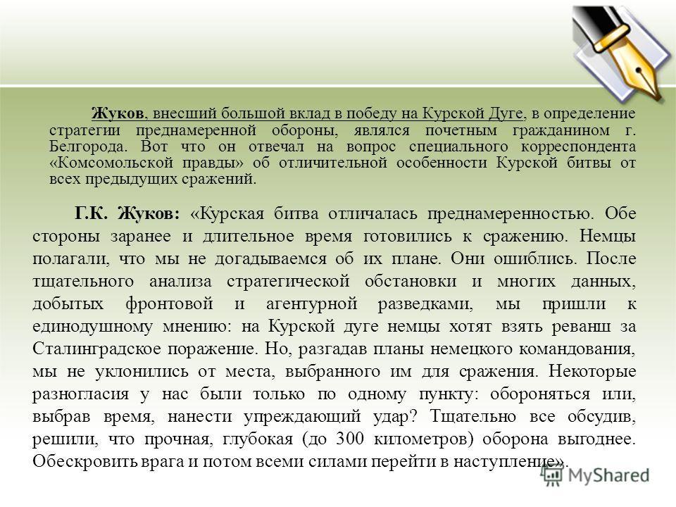 Г.К. Жуков: «Курская битва отличалась преднамеренностью. Обе стороны заранее и длительное время готовились к сражению. Немцы полагали, что мы не догадываемся об их плане. Они ошиблись. После тщательного анализа стратегической обстановки и многих данн
