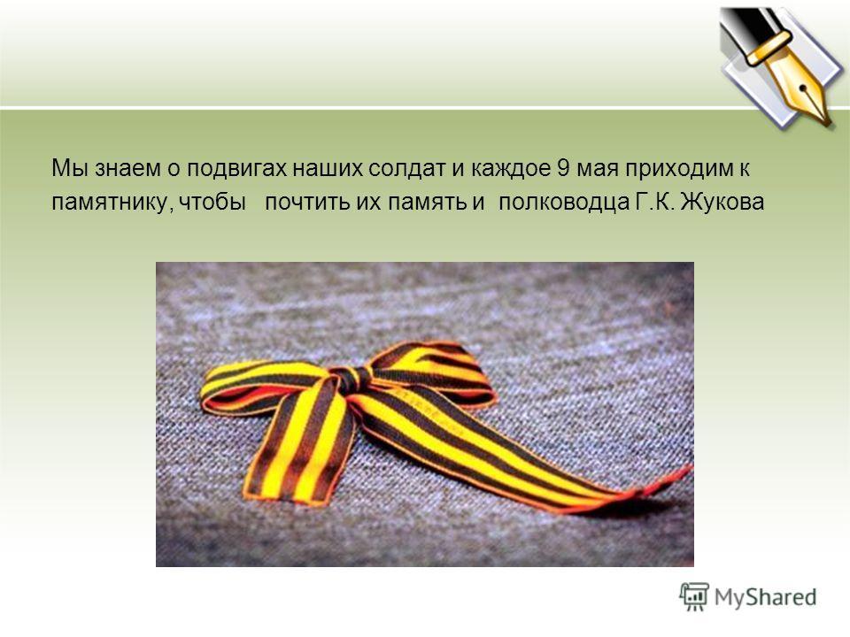 Мы знаем о подвигах наших солдат и каждое 9 мая приходим к памятнику, чтобы почтить их память и полководца Г.К. Жукова