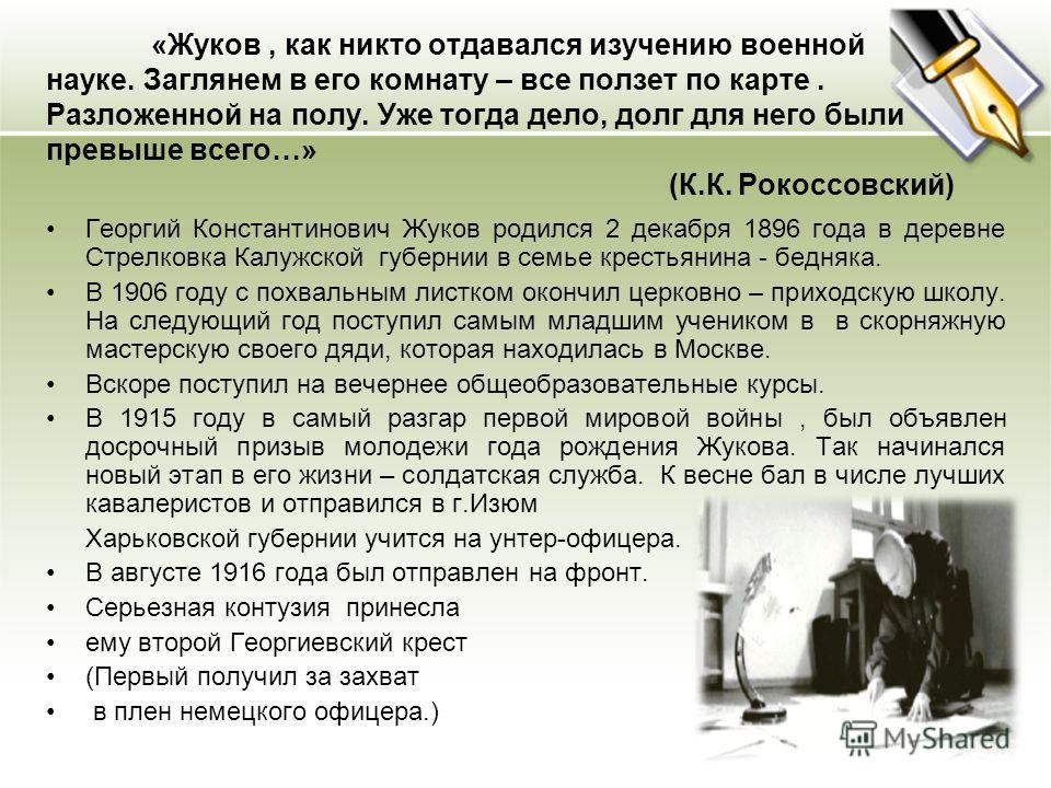 «Жуков, как никто отдавался изучению военной науке. Заглянем в его комнату – все ползет по карте. Разложенной на полу. Уже тогда дело, долг для него были превыше всего…» (К.К. Рокоссовский) Георгий Константинович Жуков родился 2 декабря 1896 года в д