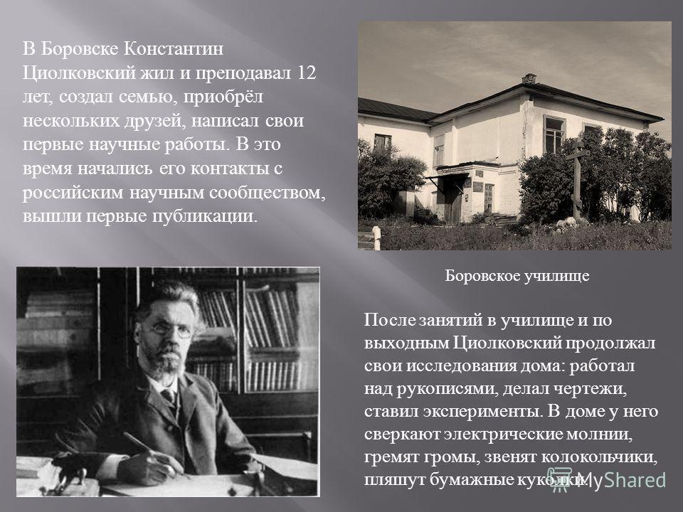 В Боровске Константин Циолковский жил и преподавал 12 лет, создал семью, приобрёл нескольких друзей, написал свои первые научные работы. В это время начались его контакты с российским научным сообществом, вышли первые публикации. После занятий в учил