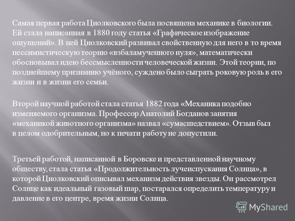 Самая первая работа Циолковского была посвящена механике в биологии. Ей стала написанная в 1880 году статья «Графическое изображение ощущений». В ней Циолковский развивал свойственную для него в то время пессимистическую теорию «взбаламученного нуля»