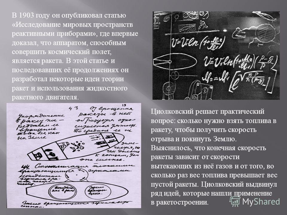 В 1903 году он опубликовал статью «Исследование мировых пространств реактивными приборами», где впервые доказал, что аппаратом, способным совершить космический полет, является ракета. В этой статье и последовавших её продолжениях он разработал некото