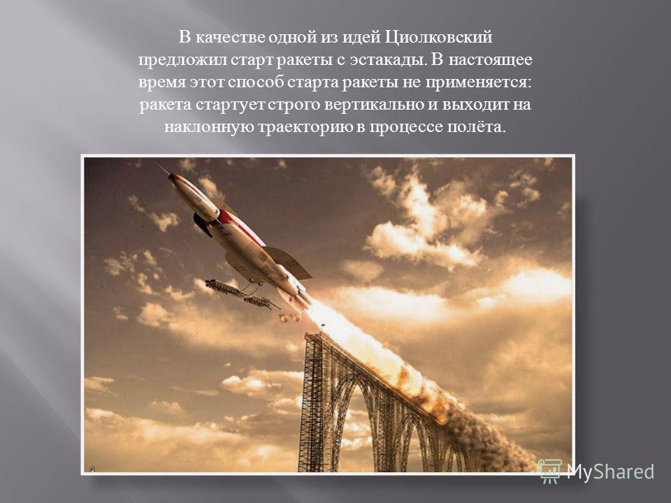 В качестве одной из идей Циолковский предложил старт ракеты с эстакады. В настоящее время этот способ старта ракеты не применяется : ракета стартует строго вертикально и выходит на наклонную траекторию в процессе полёта.