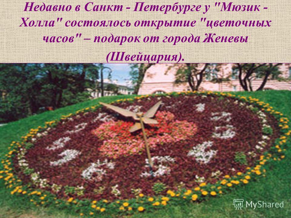 Недавно в Санкт - Петербурге у Мюзик - Холла состоялось открытие цветочных часов – подарок от города Женевы (Швейцария).