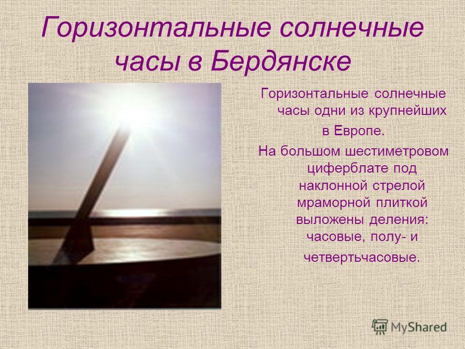 Горизонтальные солнечные часы в Бердянске Горизонтальные солнечные часы одни из крупнейших в Европе. На большом шестиметровом циферблате под наклонной стрелой мраморной плиткой выложены деления: часовые, полу- и четвертьчасовые.