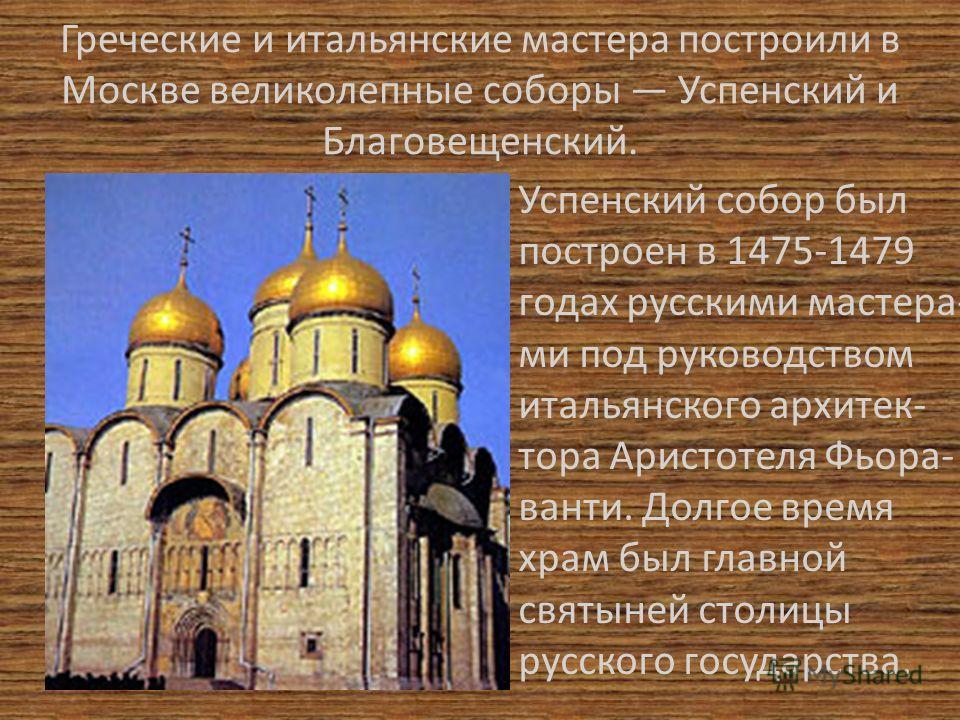 Греческие и итальянские мастера построили в Москве великолепные соборы Успенский и Благовещенский. Успенский собор был построен в 1475-1479 годах русскими мастера- ми под руководством итальянского архитек- тора Аристотеля Фьора- ванти. Долгое время х