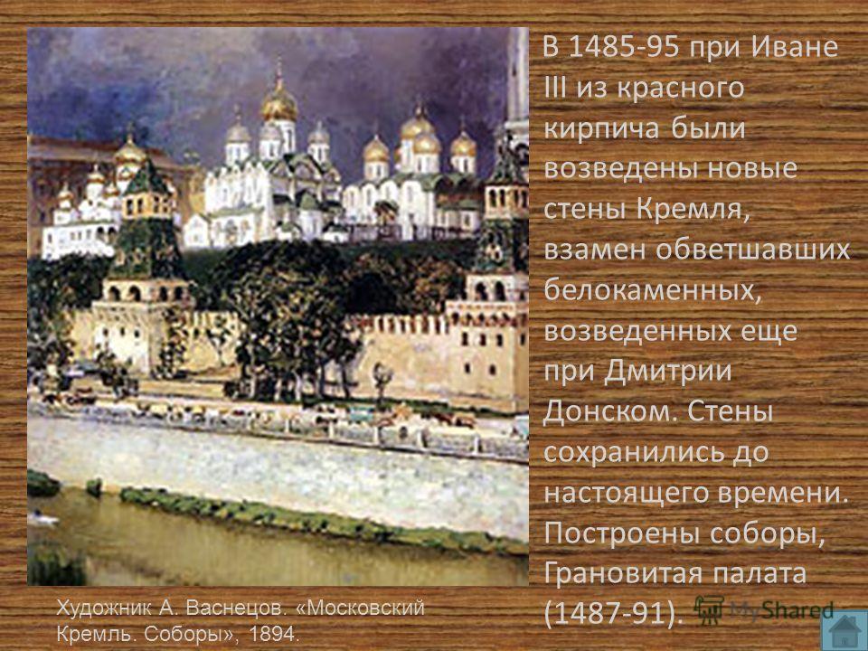 В 1485-95 при Иване III из красного кирпича были возведены новые стены Кремля, взамен обветшавших белокаменных, возведенных еще при Дмитрии Донском. Стены сохранились до настоящего времени. Построены соборы, Грановитая палата (1487-91). Художник А. В