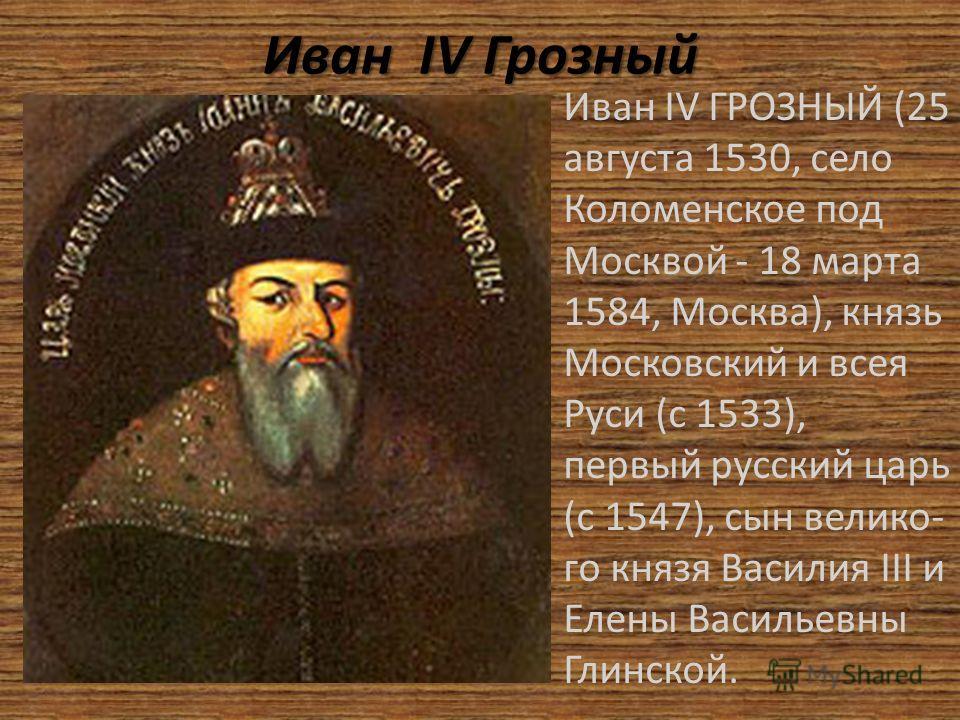 Иван I I I IV Грозный Иван IV ГРОЗНЫЙ (25 августа 1530, село Коломенское под Москвой - 18 марта 1584, Москва), князь Московский и всея Руси (с 1533), первый русский царь (с 1547), сын велико- го князя Василия III и Елены Васильевны Глинской.