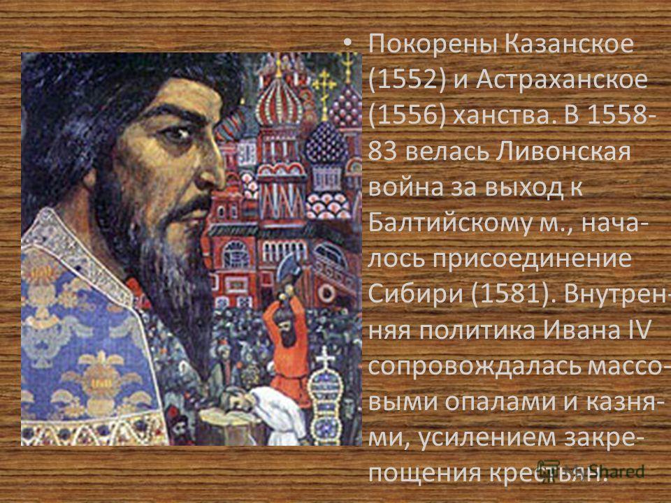 Покорены Казанское (1552) и Астраханское (1556) ханства. В 1558- 83 велась Ливонская война за выход к Балтийскому м., нача- лось присоединение Сибири (1581). Внутрен- няя политика Ивана IV сопровождалась массо- выми опалами и казня- ми, усилением зак