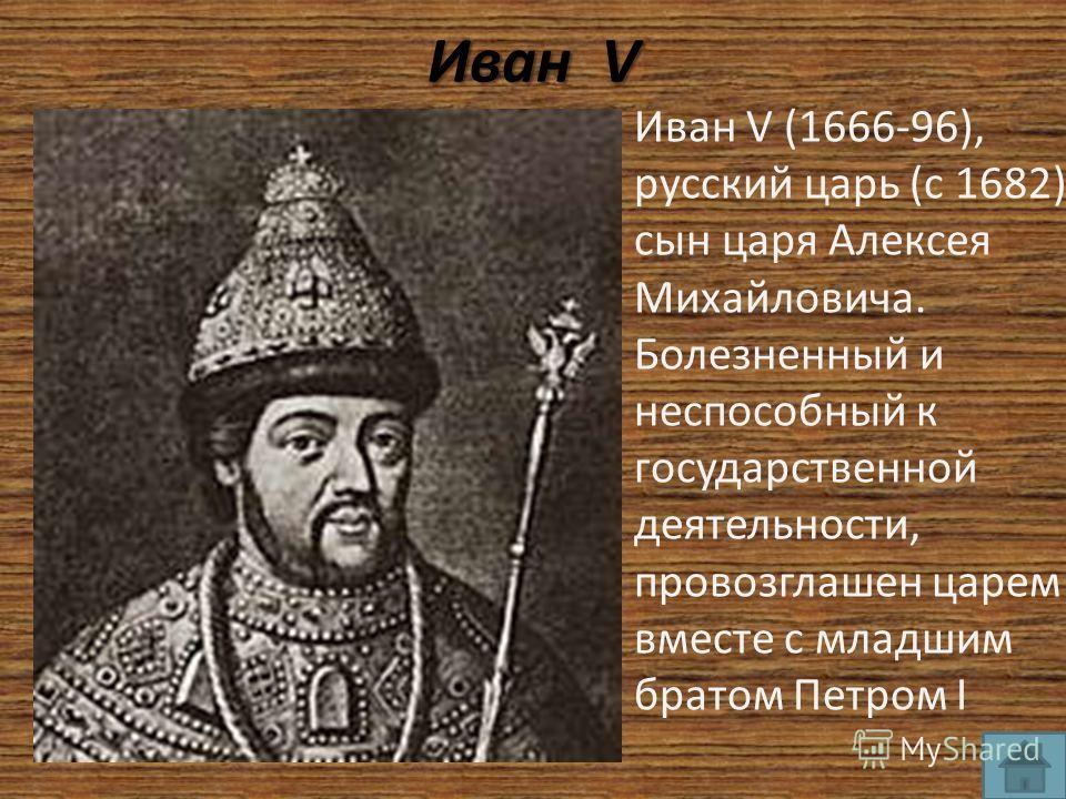 Иван V Иван V (1666-96), русский царь (с 1682), сын царя Алексея Михайловича. Болезненный и неспособный к государственной деятельности, провозглашен царем вместе с младшим братом Петром I