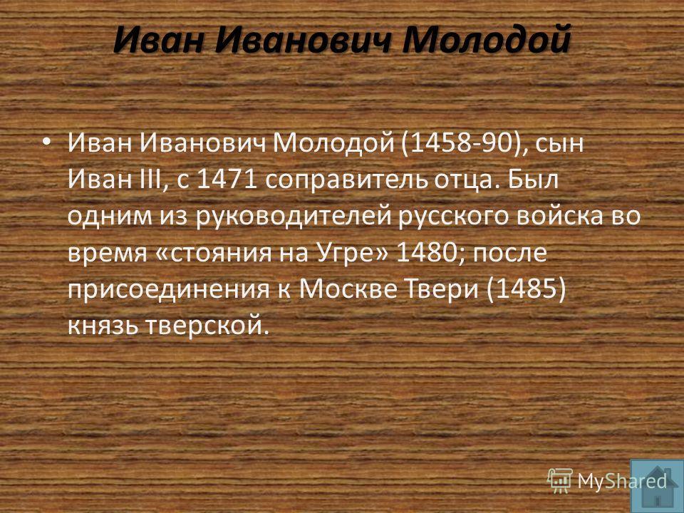 Иван Иванович Молодой Иван Иванович Молодой (1458-90), сын Иван III, с 1471 соправитель отца. Был одним из руководителей русского войска во время «стояния на Угре» 1480; после присоединения к Москве Твери (1485) князь тверской.