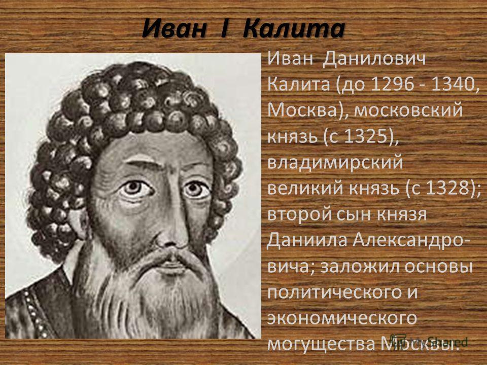 Иван I I I I Калита Иван Данилович Калита (до 1296 - 1340, Москва), московский князь (с 1325), владимирский великий князь (с 1328); второй сын князя Даниила Александро- вича; заложил основы политического и экономического могущества Москвы.