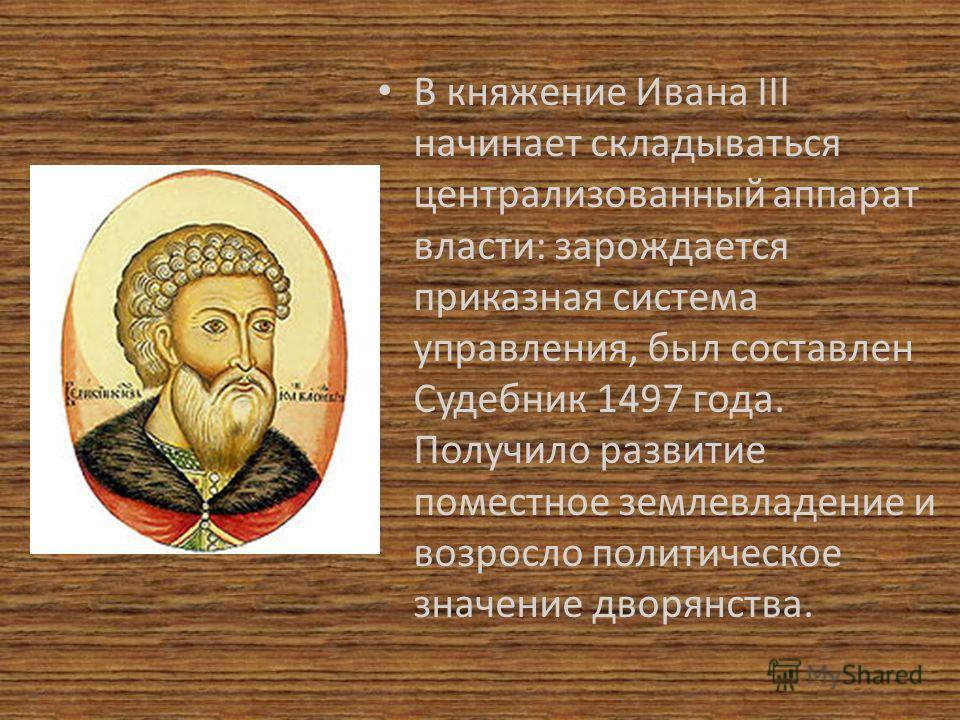 В княжение Ивана III начинает складываться централизованный аппарат власти: зарождается приказная система управления, был составлен Судебник 1497 года. Получило развитие поместное землевладение и возросло политическое значение дворянства.