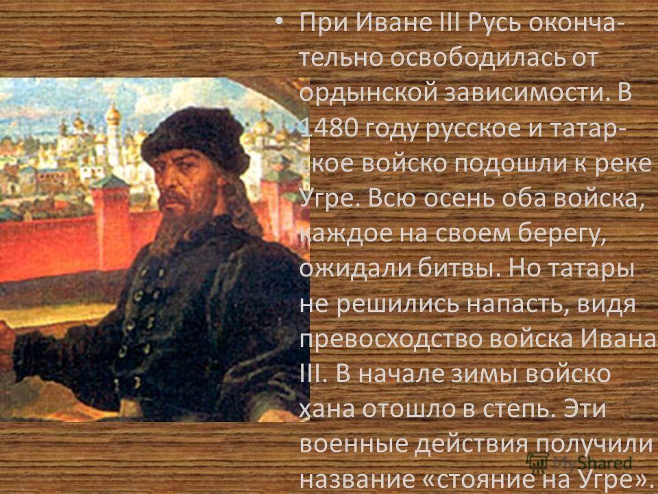 При Иване III Русь оконча- тельно освободилась от ордынской зависимости. В 1480 году русское и татар- ское войско подошли к реке Угре. Всю осень оба войска, каждое на своем берегу, ожидали битвы. Но татары не решились напасть, видя превосходство войс