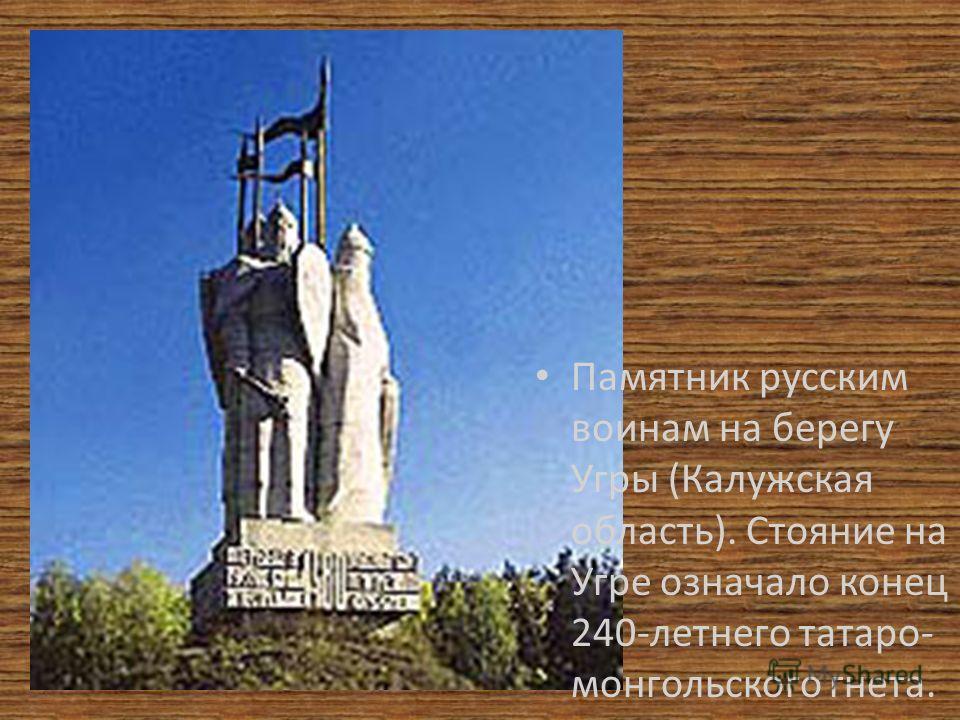 Памятник русским воинам на берегу Угры (Калужская область). Стояние на Угре означало конец 240-летнего татаро- монгольского гнета.