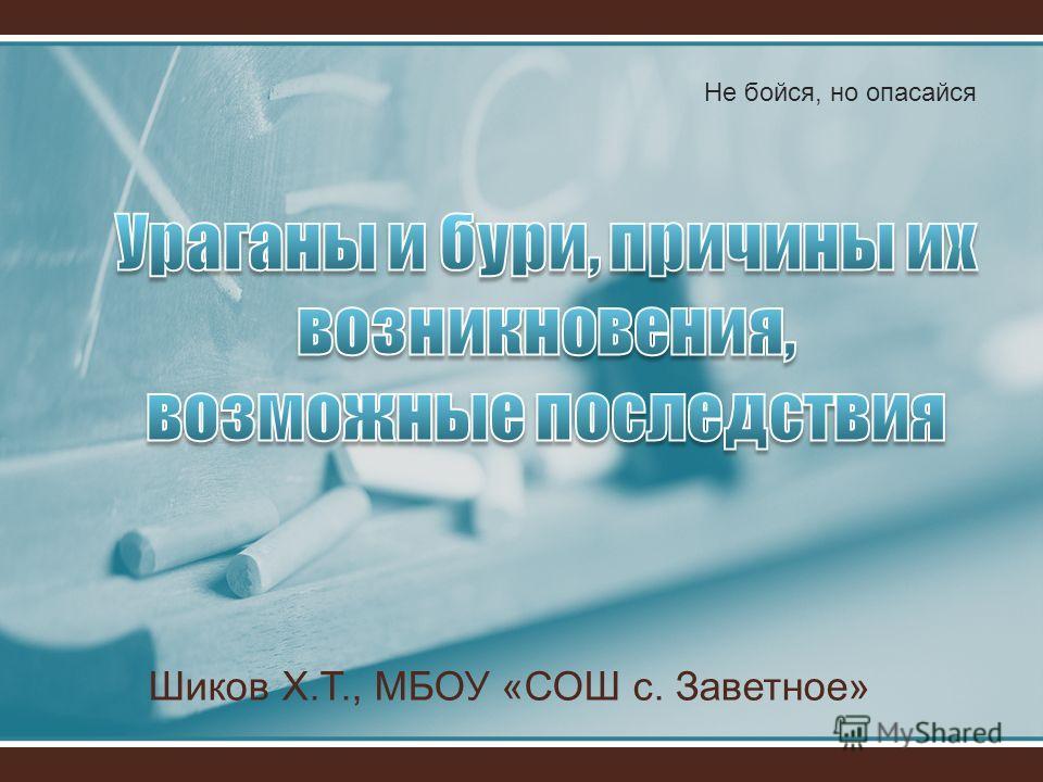 Шиков Х.Т., МБОУ «СОШ с. Заветное» Не бойся, но опасайся