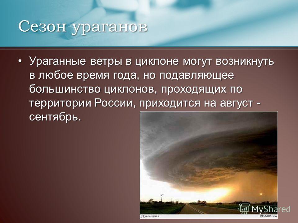 Ураганные ветры в циклоне могут возникнуть в любое время года, но подавляющее большинство циклонов, проходящих по территории России, приходится на август - сентябрь.Ураганные ветры в циклоне могут возникнуть в любое время года, но подавляющее большин
