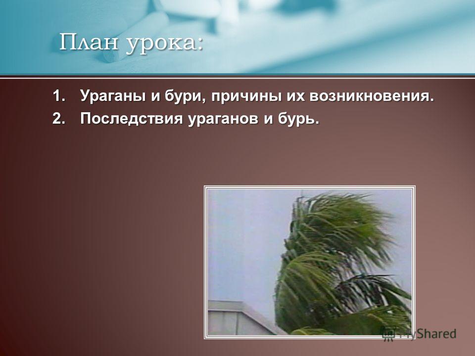 План урока: План урока: 1.Ураганы и бури, причины их возникновения. 2.Последствия ураганов и бурь.