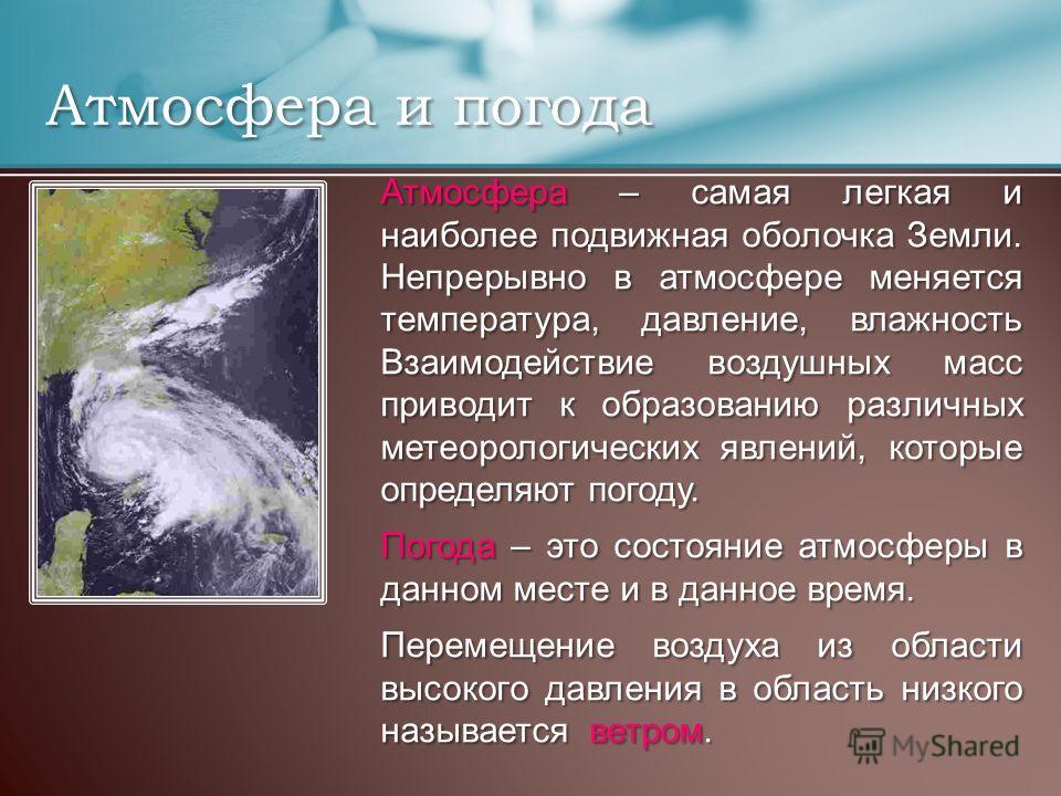 Атмосфера и погода Атмосфера – самая легкая и наиболее подвижная оболочка Земли. Непрерывно в атмосфере меняется температура, давление, влажность Взаимодействие воздушных масс приводит к образованию различных метеорологических явлений, которые опреде