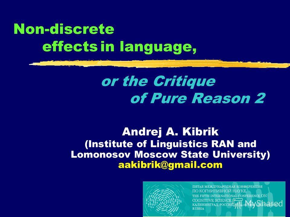 1 Non-discrete effectsin language, or the Critique of Pure Reason 2 Andrej A. Kibrik (Institute of Linguistics RAN and Lomonosov Moscow State University) aakibrik@gmail.com