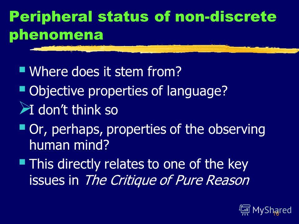16 Peripheral status of non-discrete phenomena Where does it stem from? Objective properties of language? I dont think so Or, perhaps, properties of the observing human mind? This directly relates to one of the key issues in The Critique of Pure Reas
