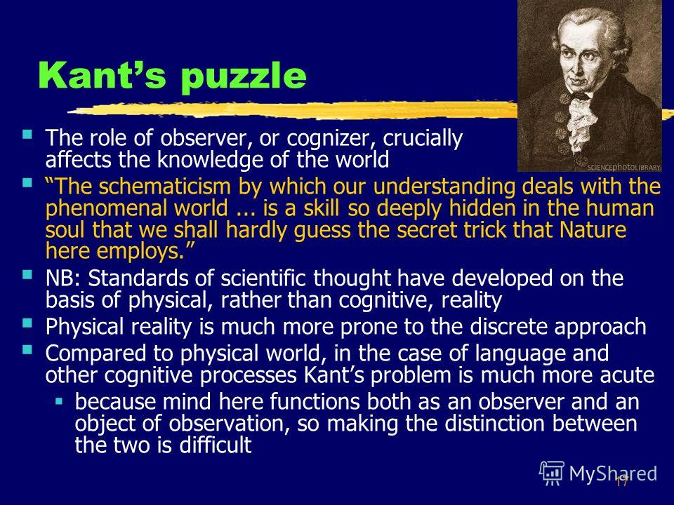 17 Kants puzzle The role of observer, or cognizer, crucially affects the knowledge of the world The schematicism by which our understanding deals with the phenomenal world... is a skill so deeply hidden in the human soul that we shall hardly guess th