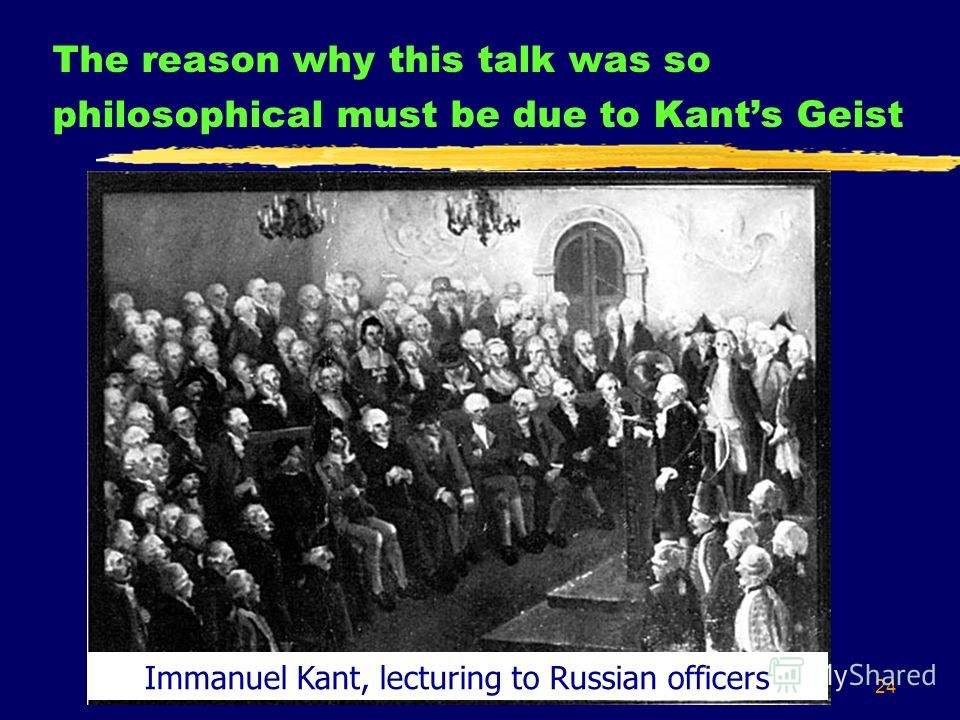 24 The reason why this talk was so philosophical must be due to Kants Geist Immanuel Kant, lecturing to Russian officers