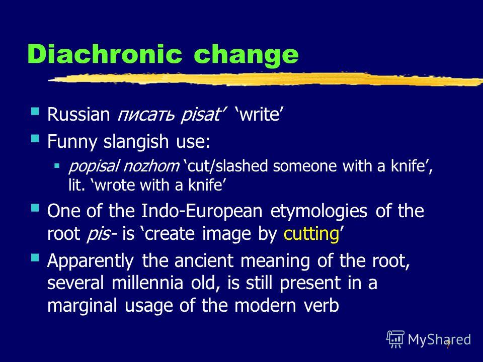 7 Diachronic change Russian писать pisat write Funny slangish use: popisal nozhom cut/slashed someone with a knife, lit. wrote with a knife One of the Indo-European etymologies of the root pis- is create image by cutting Apparently the ancient meanin