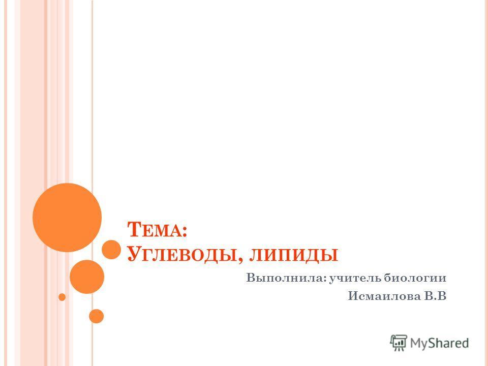 Т ЕМА : У ГЛЕВОДЫ, ЛИПИДЫ Выполнила: учитель биологии Исмаилова В.В