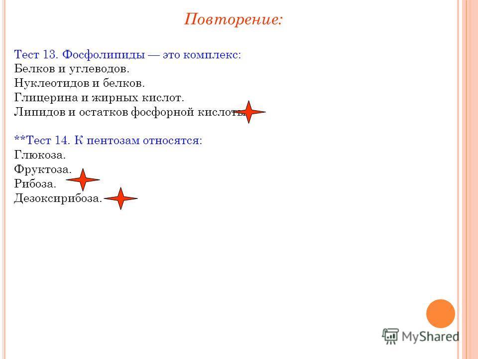 Тест 13. Фосфолипиды это комплекс: Белков и углеводов. Нуклеотидов и белков. Глицерина и жирных кислот. Липидов и остатков фосфорной кислоты. **Тест 14. К пентозам относятся: Глюкоза. Фруктоза. Рибоза. Дезоксирибоза. Повторение: