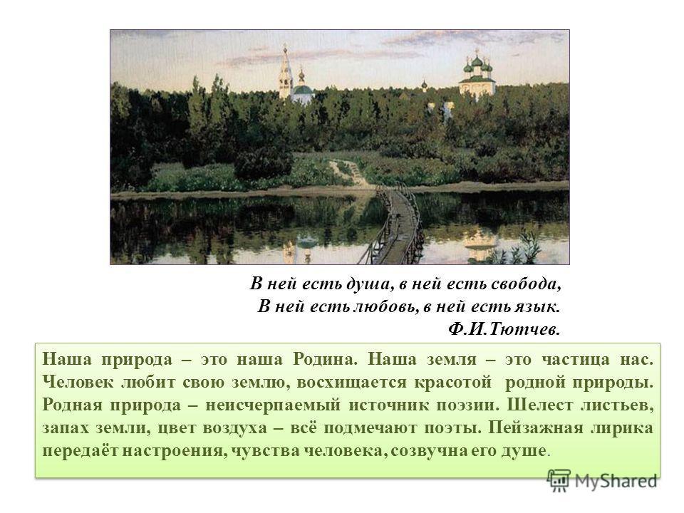 В ней есть душа, в ней есть свобода, В ней есть любовь, в ней есть язык. Ф.И.Тютчев. Наша природа – это наша Родина. Наша земля – это частица нас. Человек любит свою землю, восхищается красотой родной природы. Родная природа – неисчерпаемый источник