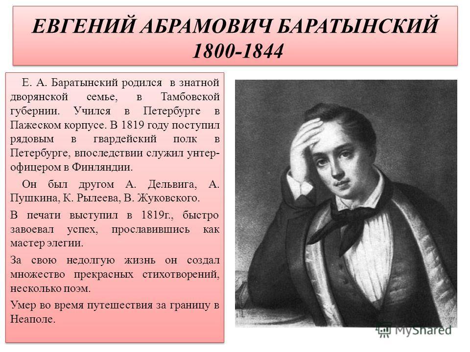 ЕВГЕНИЙ АБРАМОВИЧ БАРАТЫНСКИЙ 1800-1844 Е. А. Баратынский родился в знатной дворянской семье, в Тамбовской губернии. Учился в Петербурге в Пажеском корпусе. В 1819 году поступил рядовым в гвардейский полк в Петербурге, впоследствии служил унтер- офиц