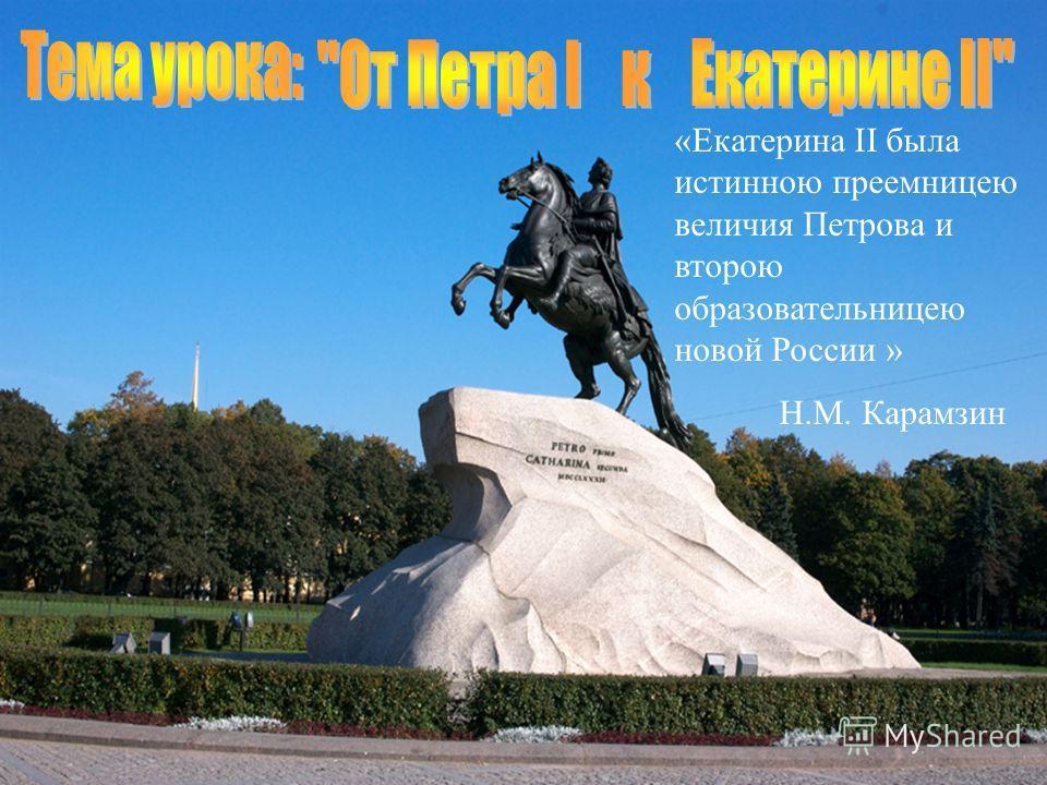 «Екатерина II была истинною преемницею величия Петрова и второю образовательницею новой России » Н.М. Карамзин