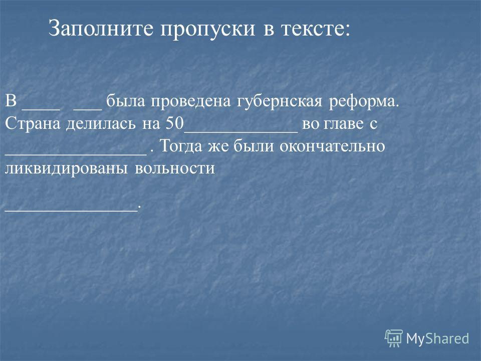 В ____ ___ была проведена губернская реформа. Страна делилась на 50____________ во главе с _______________. Тогда же были окончательно ликвидированы вольности ______________. Заполните пропуски в тексте: