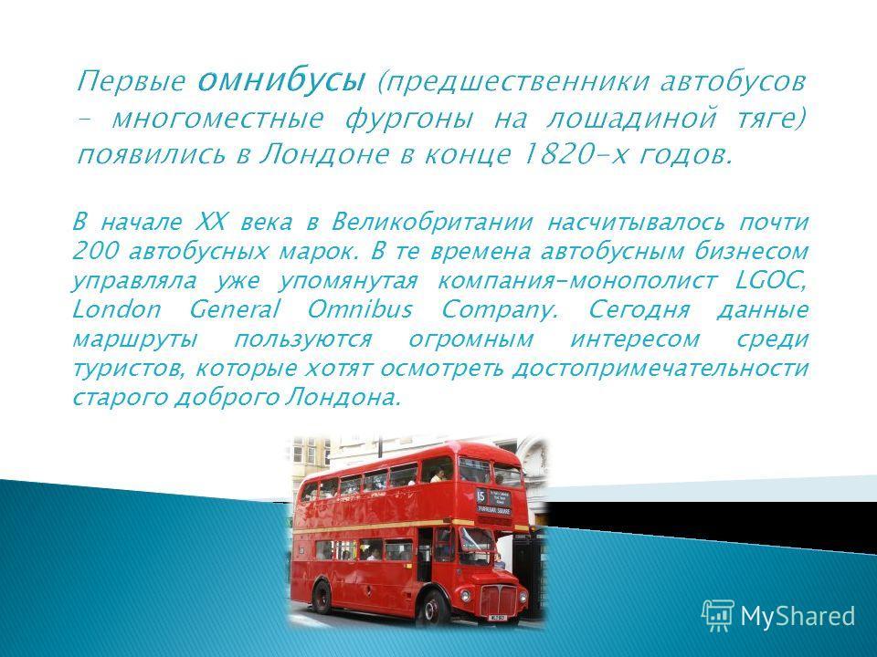 В начале XX века в Великобритании насчитывалось почти 200 автобусных марок. В те времена автобусным бизнесом управляла уже упомянутая компания-монополист LGOC, London General Omnibus Company. Сегодня данные маршруты пользуются огромным интересом сред