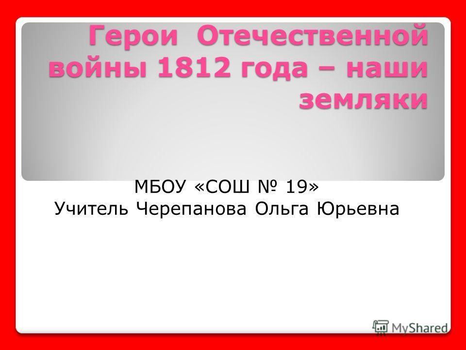 Герои Отечественной войны 1812 года – наши земляки МБОУ «СОШ 19» Учитель Черепанова Ольга Юрьевна