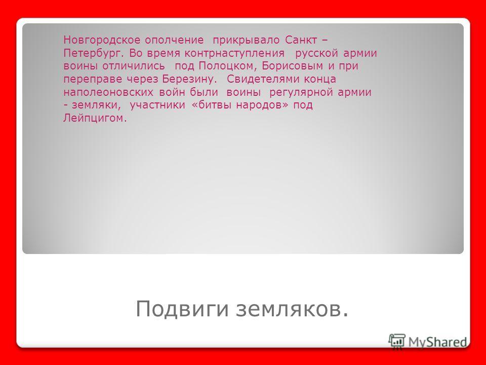 Подвиги земляков. Новгородское ополчение прикрывало Санкт – Петербург. Во время контрнаступления русской армии воины отличились под Полоцком, Борисовым и при переправе через Березину. Свидетелями конца наполеоновских войн были воины регулярной армии